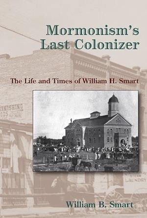 Mormonism's Last Colonizer af William B. Smart
