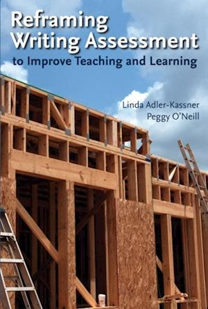 Reframing Writing Assessment to Improve Teaching and Learning af Peggy O'Neill, Linda Adler-Kassner