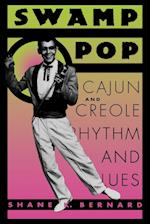 Swamp Pop: Cajun and Creole Rhythm and Blues af Shane K. Bernard