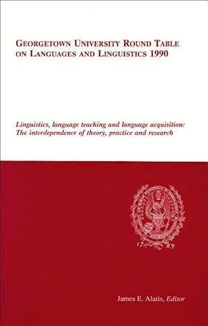 Georgetown University Round Table on Languages and Linguistics 1990: Linguistics, Language Teaching and Language Acquisition: The Interdependence of T