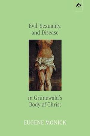 Evil, Sexuality, and Disease in Grünewald's Body of Christ