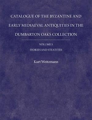 Catalogue of the Byzantine and Early Mediaeval Antiquities in the Dumbarton Oaks Collection, 3: Ivories and Steatites