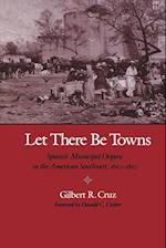 Let There Be Towns Spanish Municipal Origins in the American Southwest, 1610-1810