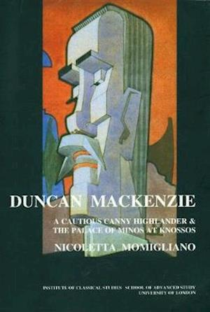 Duncan Mackenzie: A Cautious Canny Highlander and the Palace of Minos At Knossos (BICS Supplement 72)
