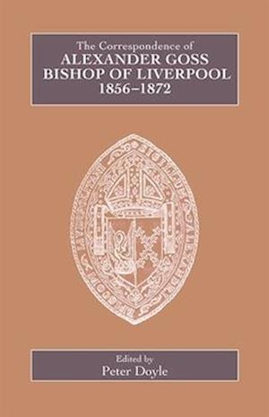 The Correspondence of Alexander Goss, Bishop of Liverpool 1856-1872