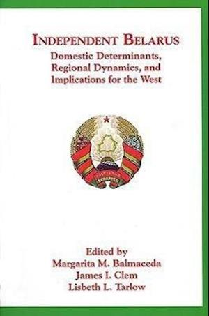 Independent Belarus - Domestic Determinants, Regional Dynamics & Implications for the West