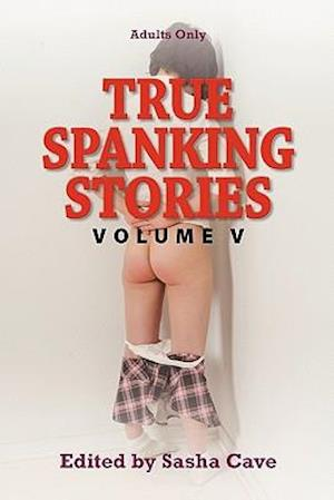True Spanking Stories, Volume V: True Accounts of Erotic Spanking, Bdsm Spanking, Punishment Spanking, Discipline Spanking, Otk Spanking, Kinky Spanki