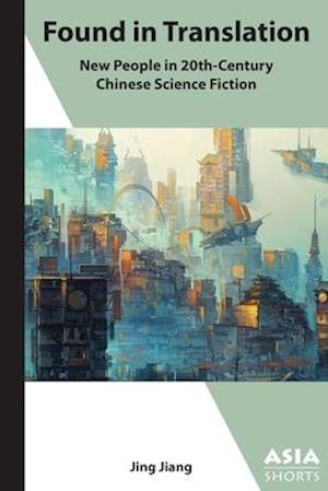"""Found in Translation - """"New People"""" in Twentieth-Century Chinese Science Fiction"""
