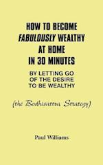 How to Become Fabulously Wealthy at Home in 30 Minutes by Letting Go of the Desire to Be Wealthy