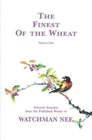 The Finest of the Wheat, Volume 1 Selected Excerpts from the Published Works of Watchman Nee