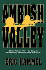 Ambush Valley: I Corps, Vietnam, 1967 -- The Story of a Marine Infantry Battalion's Battle for Survival