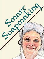 Smart Soapmaking: The Simple Guide to Making Traditional Handmade Soap Quickly, Safely, and Reliably