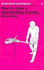 How to Make a Pipe-Bending Machine (Workshop Equipment Manual, nr. 5)