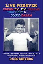 LIVE FOREVER DREAM BIG, BIG DREAMS THAT ONLY A CHILD COULD DREAM