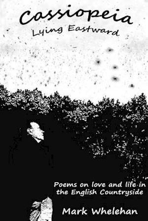 Cassiopeia Lying Eastward: Poems on love and life in the English Countryside