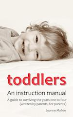 Toddlers: An Instruction Manual. a Guide to Surviving the Years One to Four (Written by Parents, for Parents)