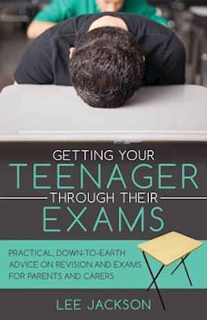 Getting Your Teenager Through Their Exams: Practical, down to earth advice on revision and exams for parents and carers
