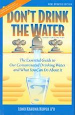 Don't Drink the Water (Essential Guide to Our Contaminated Drinking Water and What)