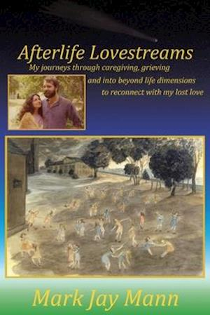 Afterlife Lovestreams: My journeys through caregiving, grieving and into beyond life dimensions to reconnect with my lost love.