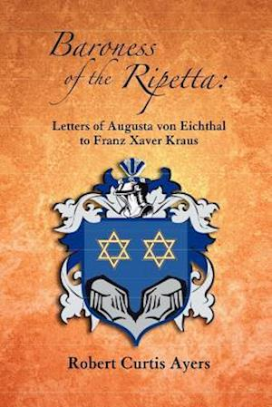 Baroness of the Ripetta: Letters of Augusta Von Eichthal to Franz Xaver Kraus