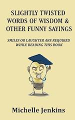 Slightly Twisted Words of Wisdom and Other Funny Sayings