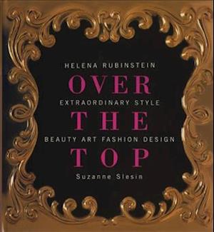 Over the Top: Helena Rubinstein: Extraordinary Style, Beauty, Art, Fashion, Design