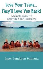 Love Your Teens... They'll Love You Back! a Simple Guide to Enjoying Your Teenagers