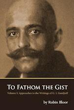To Fathom the Gist: Volume 1 - Approaches to the Writings of G. I. Gurdjieff