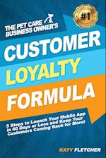 The Pet Care Business Owner's Customer Loyalty Formula: 5 Steps to Launch Your Mobile App in 60 Days or Less and Keep Your Customers Coming Back for M