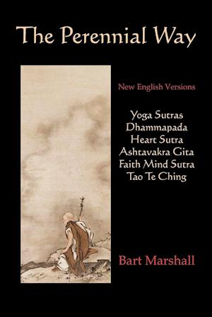 The Perennial Way: New English Versions of Yoga Sutras, Dhammapada, Heart Sutra, Ashtavakra Gita, Faith Mind Sutra, and Tao Te Ching