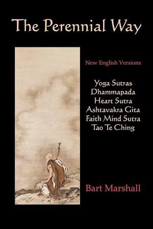 Bog, hæftet The Perennial Way: New English Versions of Yoga Sutras, Dhammapada, Heart Sutra, Ashtavakra Gita, Faith Mind Sutra, and Tao Te Ching af Marshall Bart Marshall