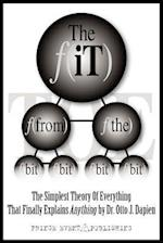 THE iT FROM THE BIT - THE SIMPLEST THEORY OF EVERYTHING THAT FINALLY EXPLAINS ANYTHING BY DR. OTTO J. DAPIEN
