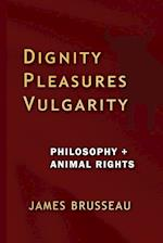 Dignity, Pleasures, Vulgarity: Philosophy + Animal Rights