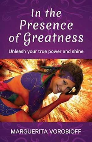 In The Presence of Greatness: Unleash Your True Power and Shine