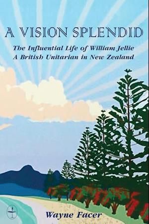 Bog, hæftet A Vision Splendid: The Influential Life of William Jellie, A British Unitarian in New Zealand af Wayne Facer