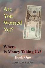 Are You Worried Yet? Where Is Money Taking Us? Book One