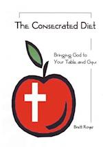 The Consecrated Diet - Bringing God to Your Table and Gym
