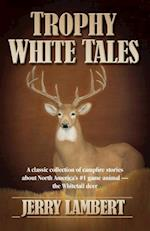 Trophy White Tales: A Classic Collection of Campfire Stories about North America S #1 Game Animal the Whitetail Deer