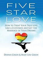 Five Star Love: Treat Your True Love Like a Customer and Get the Marriage of Your Dreams