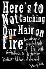 Here's to Not Catching Our Hair on Fire