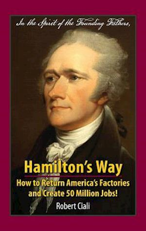 Bog, hardback Hamilton's Way: How to Return America's Factories and Create 50 Million Jobs! af Robert Ciali