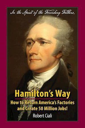 Hamilton's Way: How to Return America's Factories and Create 50 Million Jobs!