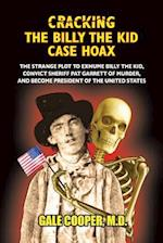 Cracking the Billy the Kid Case Hoax: The Bizarre Plot to Exhume Billy the Kid, Convict Sheriff Pat Garret of Murder, and Become President of the Unit