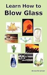 Learn How to Blow Glass af Anne Kramer
