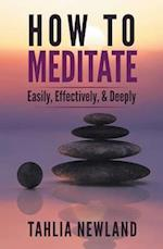 How to Meditate Easily, Effectively & Deeply