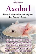 Axolotl. Axolotl Care, Tanks, Habitat, Diet, Buying, Life Span, Food, Cost, Breeding, Regeneration, Health, Medical Research, Fun Facts, and More All af Lolly Brown