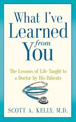 What I've Learned from You: The Lessons of Life Taught to a Doctor by His Patients af Scott Kelly
