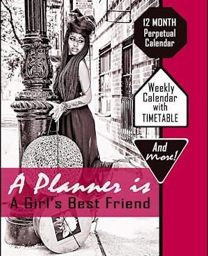A Planner is A Girl's Best Friend: 12 Month Perpetual Calendar with Timatable