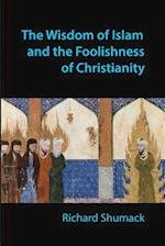The Wisdom of Islam and the Foolishness of Christianity
