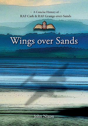 Bog, hæftet Wings Over Sands: A Concise History of RAF Cark & RAF Grange-over-Sands af John Nixon